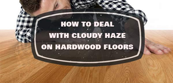 How To Deal With Cloudy Hardwood Floors